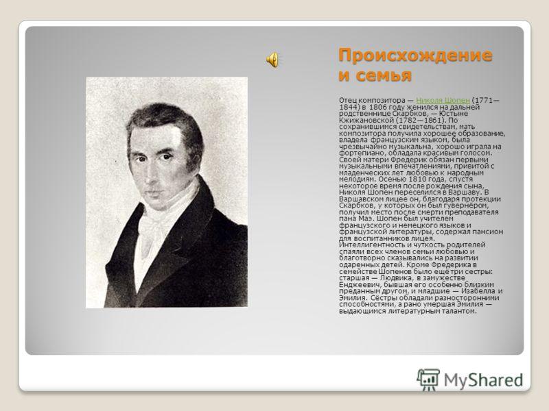 Происхождение и семья Отец композитора Николя Шопен (1771 1844) в 1806 году женился на дальней родственнице Скарбков, Юстыне Кжижановской (17821861). По сохранившимся свидетельствам, мать композитора получила хорошее образование, владела французским