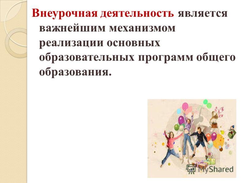 Внеурочная деятельность является важнейшим механизмом реализации основных образовательных программ общего образования.