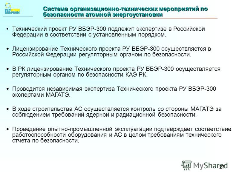 27 Система организационно-технических мероприятий по безопасности атомной энергоустановки Технический проект РУ ВБЭР-300 подлежит экспертизе в Российской Федерации в соответствии с установленным порядком. Лицензирование Технического проекта РУ ВБЭР-3