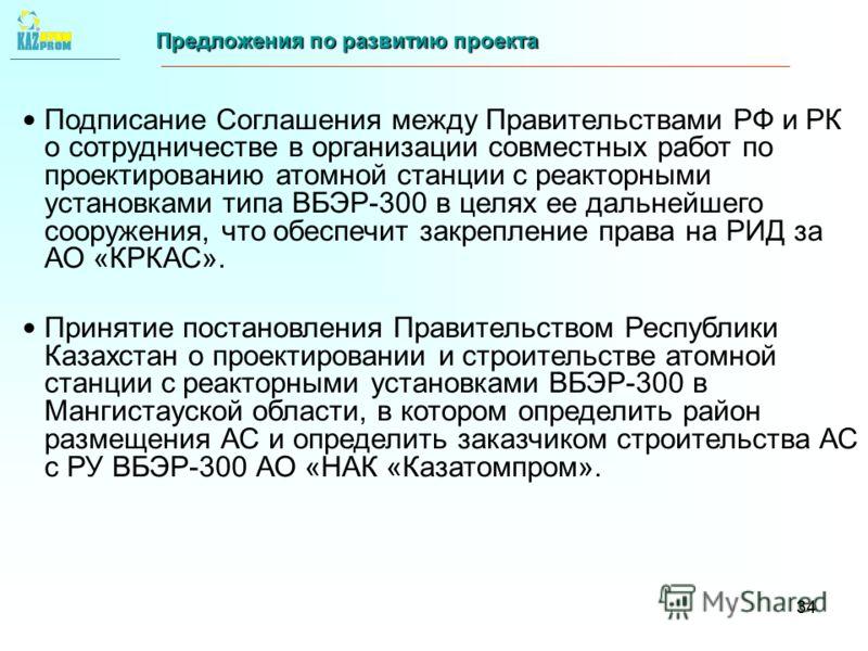 34 Предложения по развитию проекта Подписание Соглашения между Правительствами РФ и РК о сотрудничестве в организации совместных работ по проектированию атомной станции с реакторными установками типа ВБЭР-300 в целях ее дальнейшего сооружения, что об
