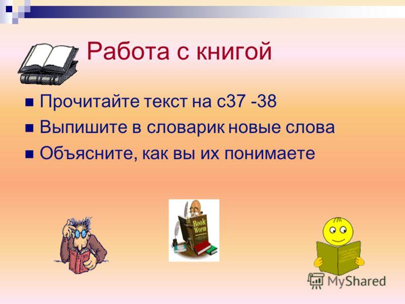 Работа с книгой Прочитайте текст на с37 -38 Выпишите в словарик новые слова Объясните, как вы их понимаете