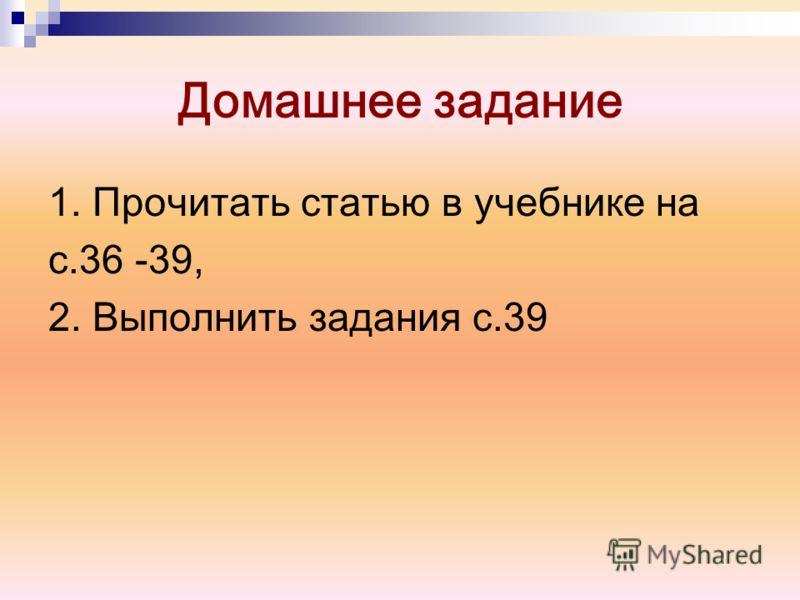 Домашнее задание 1. Прочитать статью в учебнике на с.36 -39, 2. Выполнить задания с.39