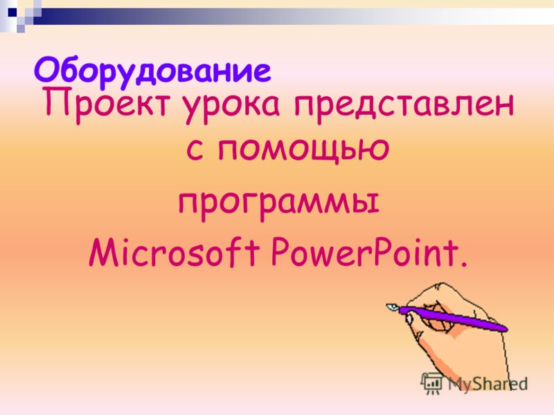 Оборудование Проект урока представлен с помощью программы Microsoft PowerPoint.