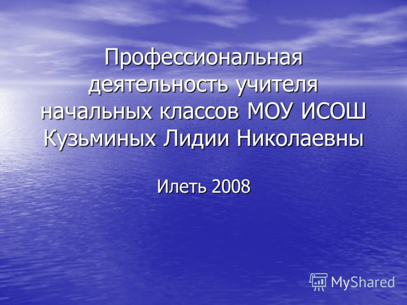 Профессиональная деятельность учителя начальных классов МОУ ИСОШ Кузьминых Лидии Николаевны Илеть 2008