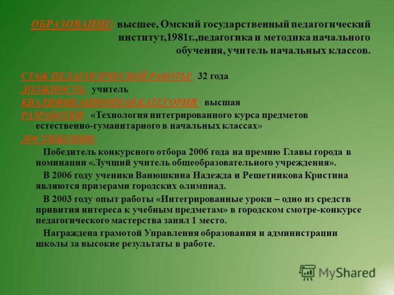 ОБРАЗОВАНИЕ: высшее, Омский государственный педагогический институт,1981г.,педагогика и методика начального обучения, учитель начальных классов. СТАЖ ПЕДАГОГИЧЕСКОЙ РАБОТЫ: 32 года ДОЛЖНОСТЬ: учитель КВАЛИФИКАЦИОННАЯ КАТЕГОРИЯ : высшая РАЗРАБОТКИ: «Т
