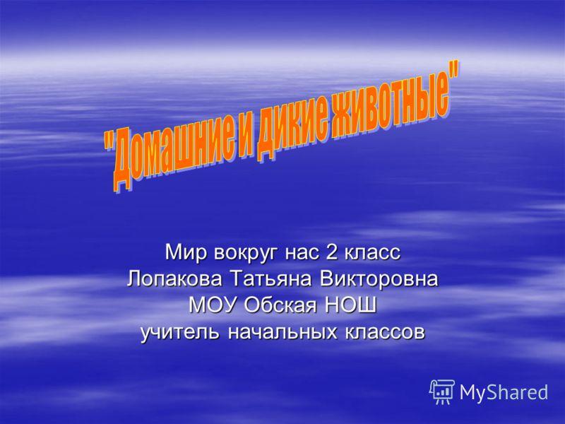 Мир вокруг нас 2 класс Лопакова Татьяна Викторовна МОУ Обская НОШ учитель начальных классов