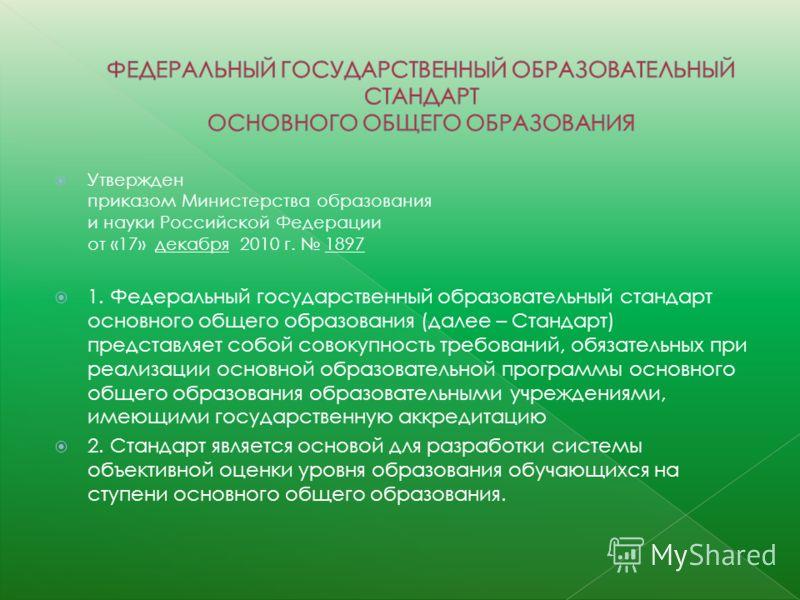 Утвержден приказом Министерства образования и науки Российской Федерации от «17» декабря 2010 г. 1897 1. Федеральный государственный образовательный стандарт основного общего образования (далее – Стандарт) представляет собой совокупность требований,