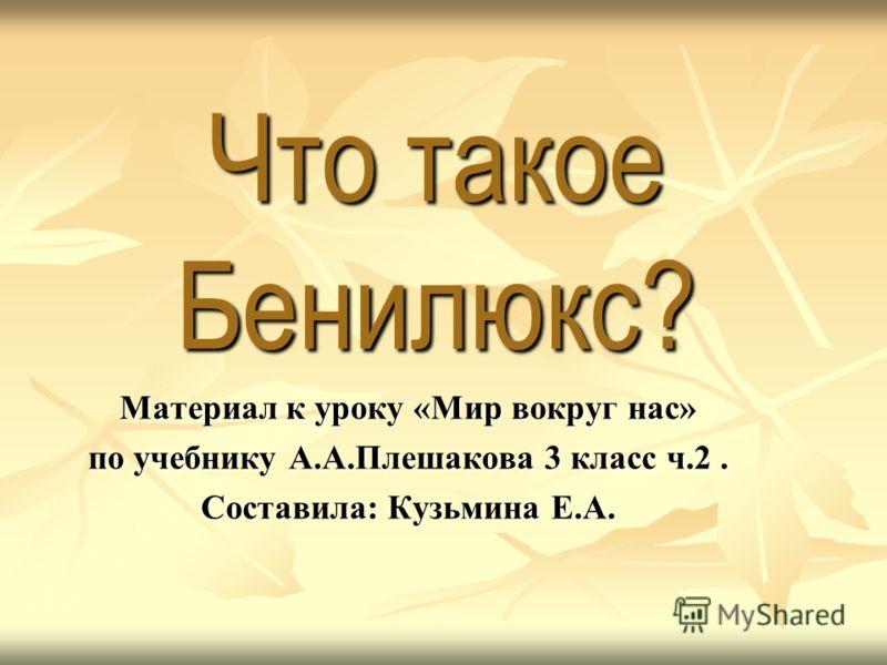 Что такое Бенилюкс? Материал к уроку «Мир вокруг нас» по учебнику А.А.Плешакова 3 класс ч.2. Составила: Кузьмина Е.А.