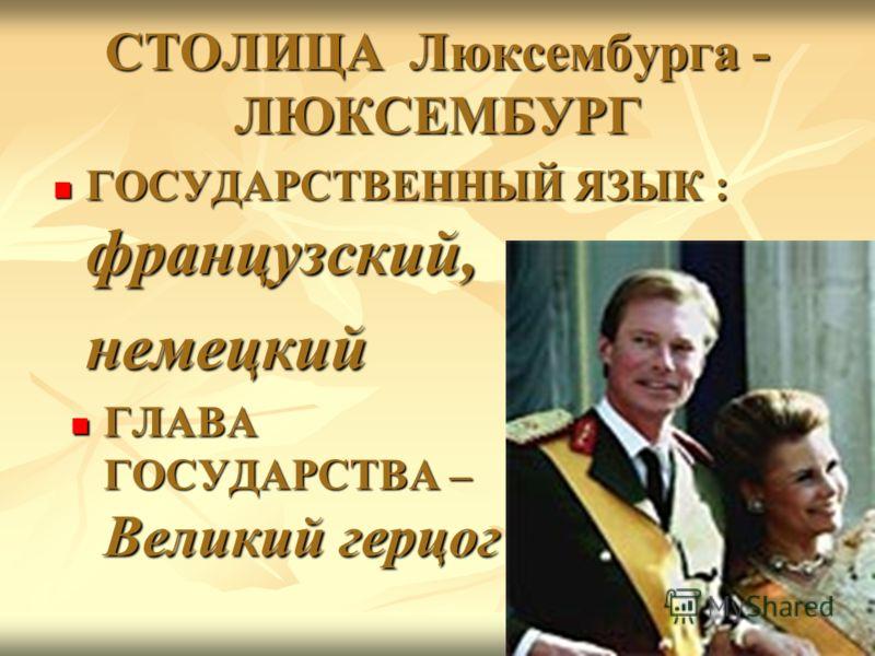 ГОСУДАРСТВЕННЫЙ ЯЗЫК : французский, ГОСУДАРСТВЕННЫЙ ЯЗЫК : французский, немецкий немецкий ГЛАВА ГОСУДАРСТВА – Великий герцог ГЛАВА ГОСУДАРСТВА – Великий герцог СТОЛИЦА Люксембурга - ЛЮКСЕМБУРГ