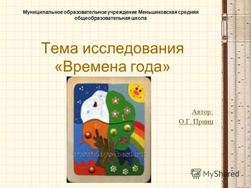 Тема исследования «Времена года» Автор: О.Г. Принц Муниципальное образовательное учреждение Меньшиковская средняя общеобразовательная школа