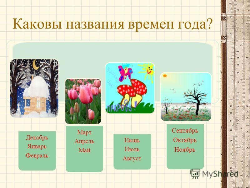 Каковы названия времен года? Декабрь Январь Февраль Март Апрель Май Июнь Июль Август Сентябрь Октябрь Ноябрь