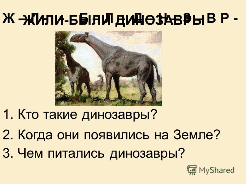 Ж – Л - - Б – Л – Д – Н – З – В Р - 1. Кто такие динозавры? 2. Когда они появились на Земле? 3. Чем питались динозавры? ЖИЛИ-БЫЛИ ДИНОЗАВРЫ