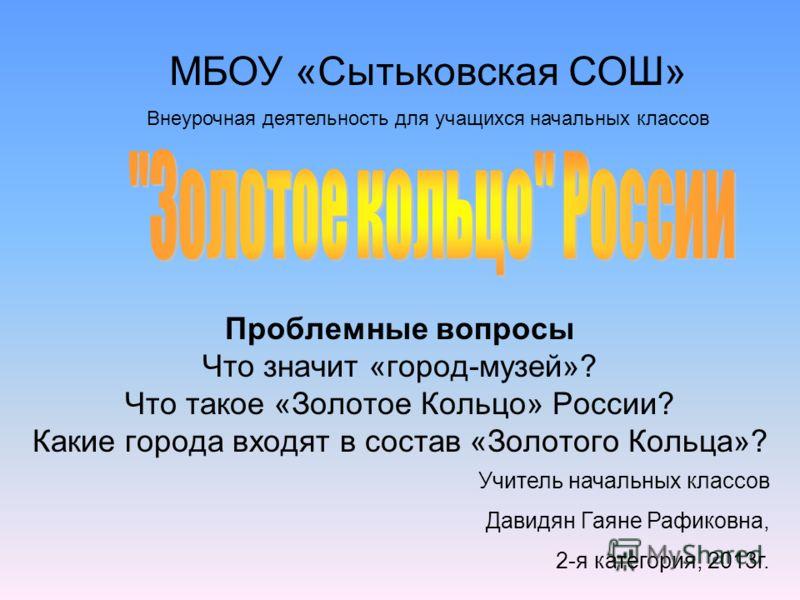 Проблемные вопросы Что значит «город-музей»? Что такое «Золотое Кольцо» России? Какие города входят в состав «Золотого Кольца»? МБОУ «Сытьковская СОШ» Внеурочная деятельность для учащихся начальных классов Учитель начальных классов Давидян Гаяне Рафи