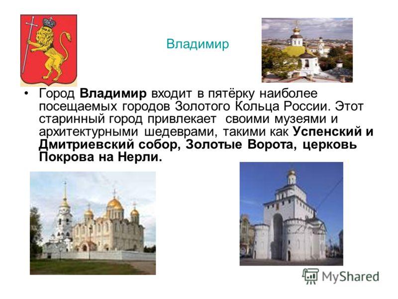 Город Владимир входит в пятёрку наиболее посещаемых городов Золотого Кольца России. Этот старинный город привлекает своими музеями и архитектурными шедеврами, такими как Успенский и Дмитриевский собор, Золотые Ворота, церковь Покрова на Нерли. Владим