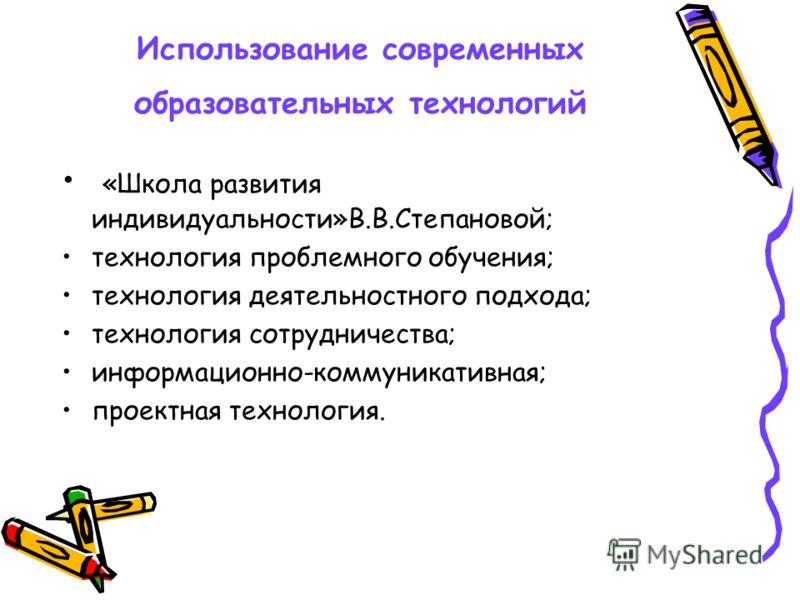 Использование современных образовательных технологий «Школа развития индивидуальности»В.В.Степановой; технология проблемного обучения; технология деятельностного подхода; технология сотрудничества; информационно-коммуникативная; проектная технология.