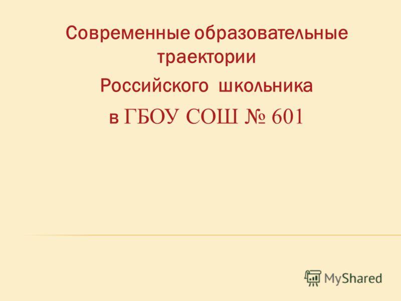Современные образовательные траектории Российского школьника в ГБОУ СОШ 601