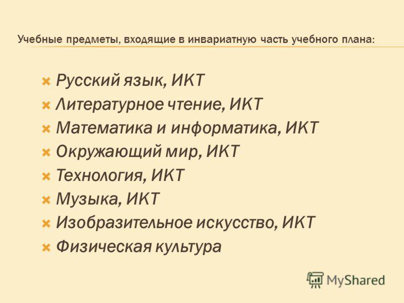 Учебные предметы, входящие в инвариатную часть учебного плана: Русский язык, ИКТ Литературное чтение, ИКТ Математика и информатика, ИКТ Окружающий мир, ИКТ Технология, ИКТ Музыка, ИКТ Изобразительное искусство, ИКТ Физическая культура