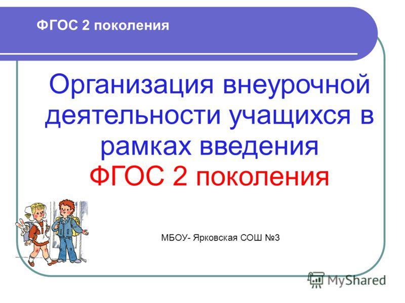 ФГОС 2 поколения Организация внеурочной деятельности учащихся в рамках введения ФГОС 2 поколения МБОУ- Ярковская СОШ 3