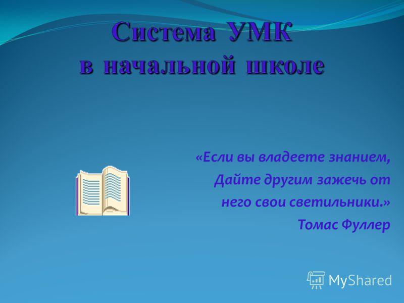 «Если вы владеете знанием, Дайте другим зажечь от него свои светильники.» Томас Фуллер