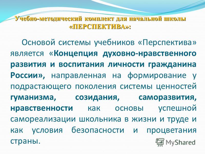 Основой системы учебников «Перспектива» является «Концепция духовно-нравственного развития и воспитания личности гражданина России», направленная на формирование у подрастающего поколения системы ценностей гуманизма, созидания, саморазвития, нравстве