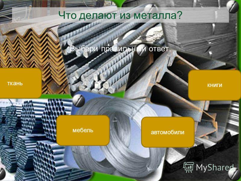 Что делают из металла? Выбери правильный ответ. автомобили ткань книги мебель