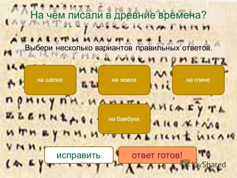 На чём писали в древние времена? Выбери несколько вариантов правильных ответов. на шёлке на бамбуке на глинена земле исправитьответ готов!