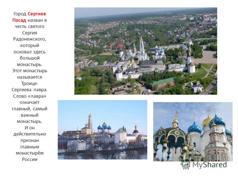 Город Сергиев Посад назван в честь святого Сергия Радонежского, который основал здесь большой монастырь. Этот монастырь называется Троице- Сергиева лавра. Слово «лавра» означает главный, самый важный монастырь. И он действительно признан главным мона