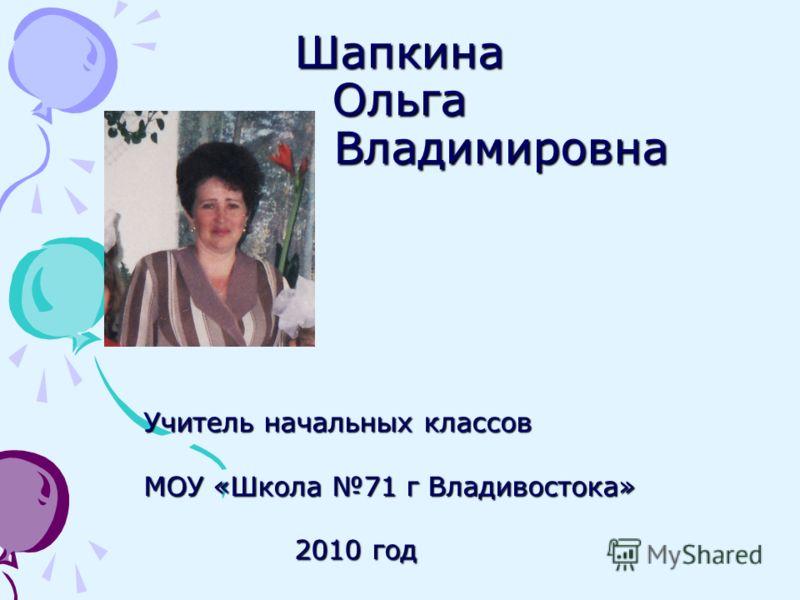 Шапкина Ольга Владимировна Учитель начальных классов МОУ «Школа 71 г Владивостока» 2010 год 2010 год