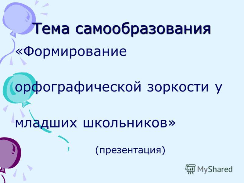 Тема самообразования «Формирование орфографической зоркости у младших школьников» (презентация)