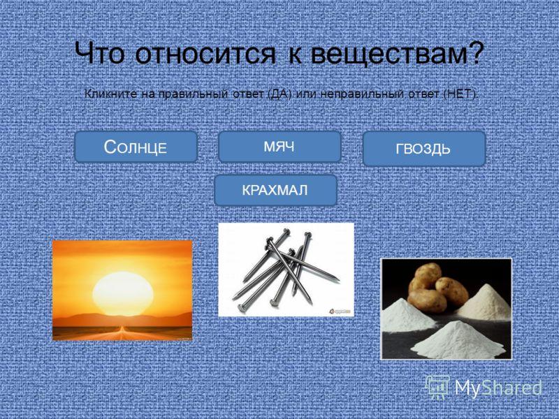 Что относится к веществам? Кликните на правильный ответ (ДА) или неправильный ответ (НЕТ). КРАХМАЛ С ОЛНЦЕ ГВОЗДЬ МЯЧ