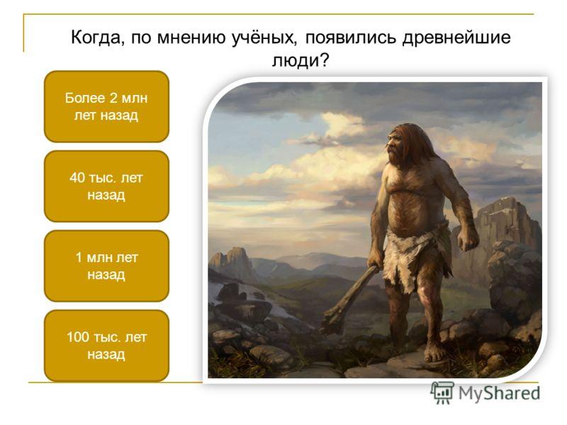 Когда, по мнению учёных, появились древнейшие люди? Более 2 млн лет назад 40 тыс. лет назад 100 тыс. лет назад 1 млн лет назад