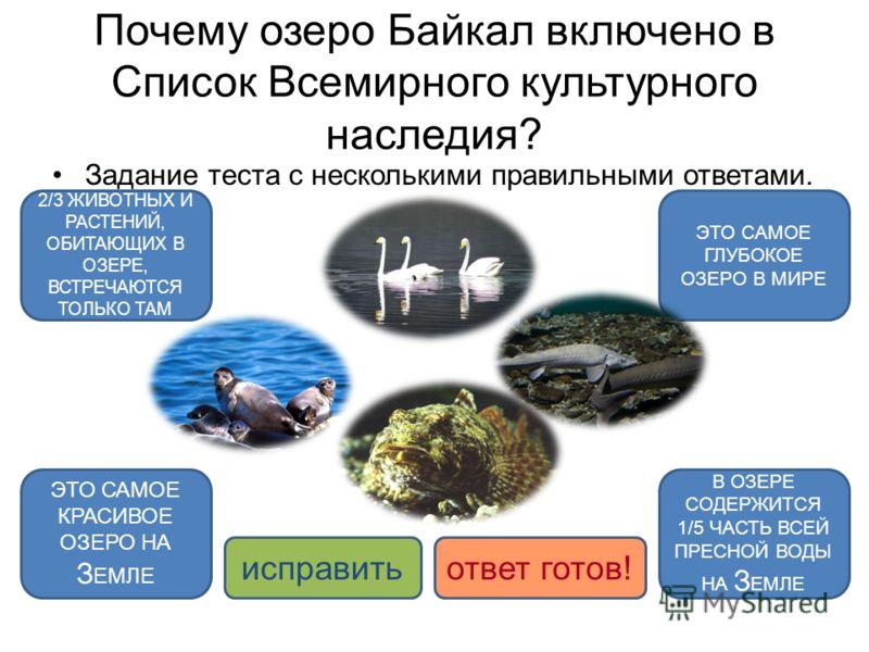 Почему озеро Байкал включено в Список Всемирного культурного наследия? Задание теста с несколькими правильными ответами. ЭТО САМОЕ ГЛУБОКОЕ ОЗЕРО В МИРЕ 2/3 ЖИВОТНЫХ И РАСТЕНИЙ, ОБИТАЮЩИХ В ОЗЕРЕ, ВСТРЕЧАЮТСЯ ТОЛЬКО ТАМ В ОЗЕРЕ СОДЕРЖИТСЯ 1/5 ЧАСТЬ В