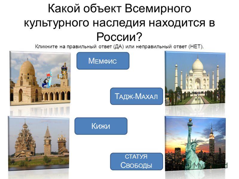 Какой объект Всемирного культурного наследия находится в России? Кликните на правильный ответ (ДА) или неправильный ответ (НЕТ). К ИЖИ СТАТУЯ С ВОБОДЫ Т АДЖ- М АХАЛ М ЕМФИС