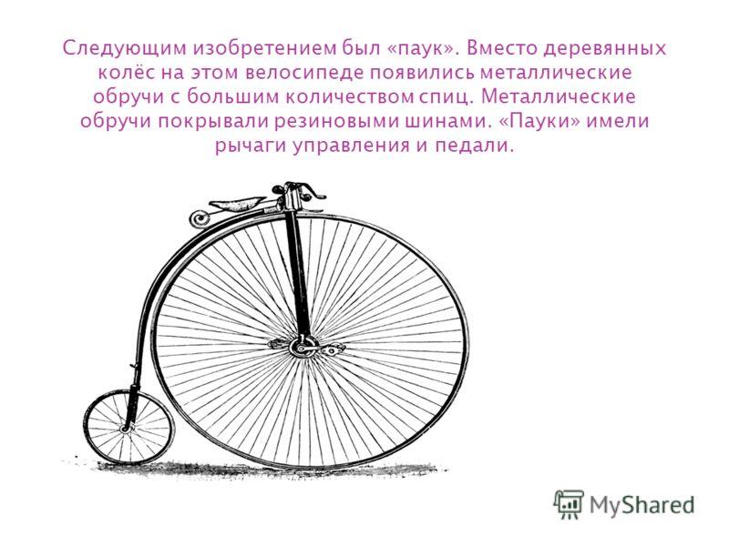 Следующим изобретением был «паук». Вместо деревянных колёс на этом велосипеде появились металлические обручи с большим количеством спиц. Металлические обручи покрывали резиновыми шинами. «Пауки» имели рычаги управления и педали.