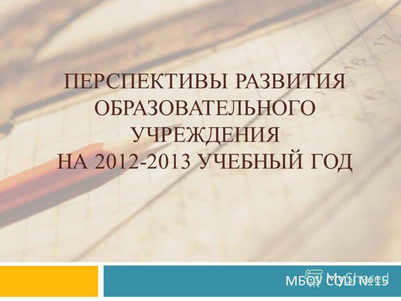 ПЕРСПЕКТИВЫ РАЗВИТИЯ ОБРАЗОВАТЕЛЬНОГО УЧРЕЖДЕНИЯ НА 2012-2013 УЧЕБНЫЙ ГОД МБОУ СОШ 15