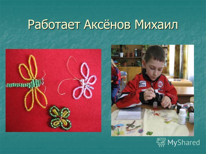 Работает Аксёнов Михаил
