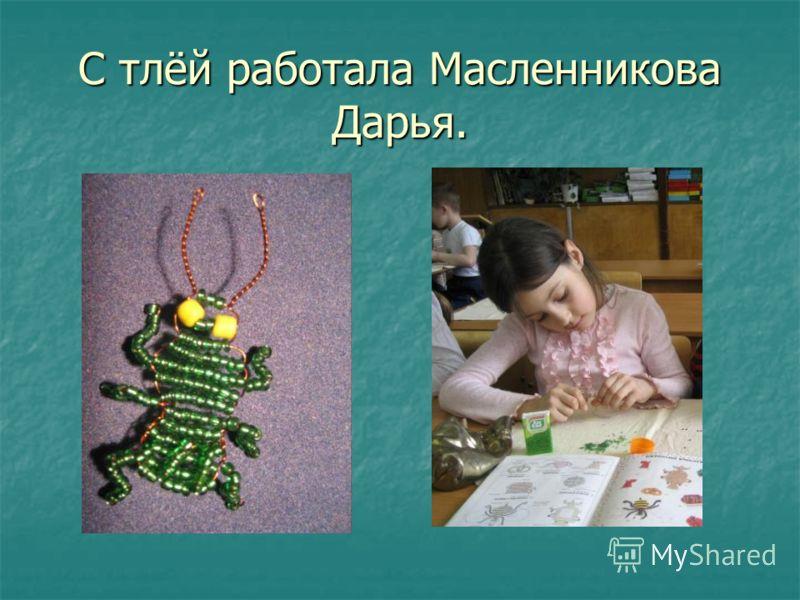 С тлёй работала Масленникова Дарья.