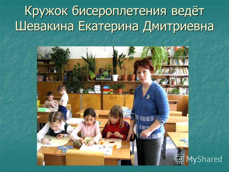 Кружок бисероплетения ведёт Шевакина Екатерина Дмитриевна