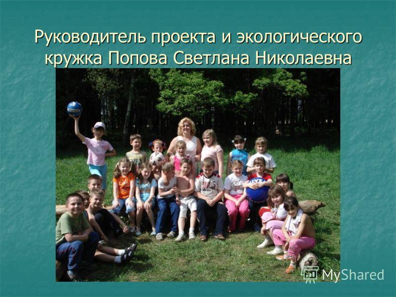 Руководитель проекта и экологического кружка Попова Светлана Николаевна