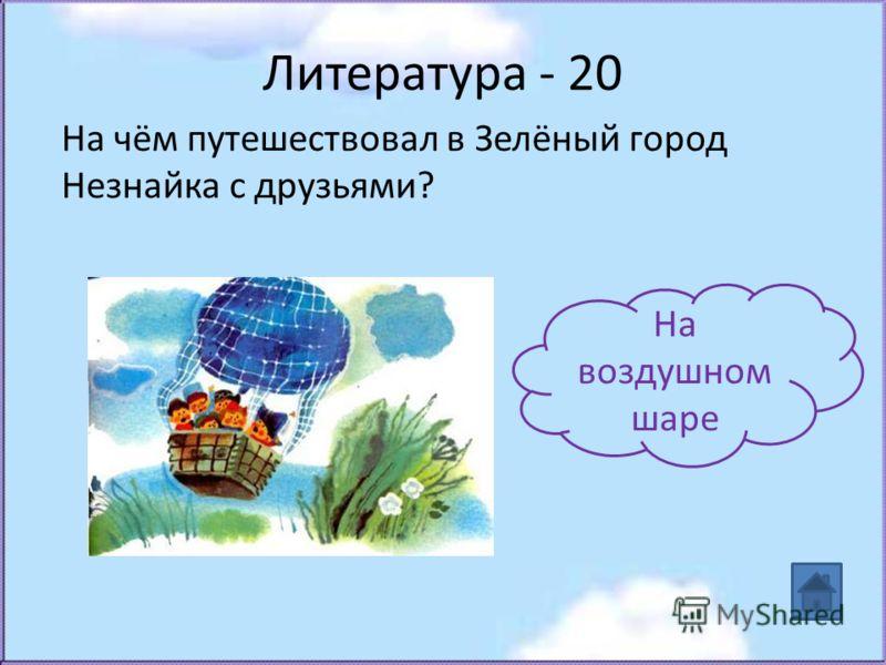 Литература - 20 На чём путешествовал в Зелёный город Незнайка с друзьями? На воздушном шаре