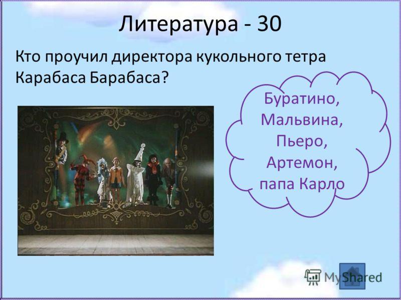 Литература - 30 Кто проучил директора кукольного тетра Карабаса Барабаса? Буратино, Мальвина, Пьеро, Артемон, папа Карло