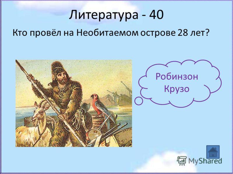 Литература - 40 Кто провёл на Необитаемом острове 28 лет? Робинзон Крузо