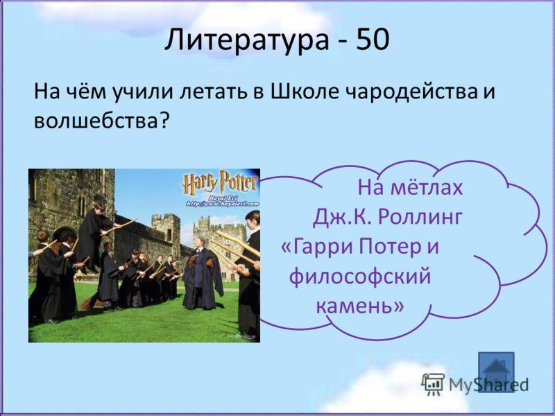 Литература - 50 На чём учили летать в Школе чародейства и волшебства? На мётлах Дж.К. Роллинг «Гарри Потер и философский камень»
