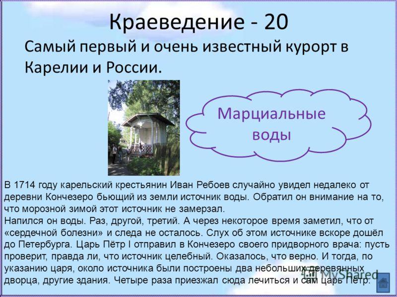 Краеведение - 20 Самый первый и очень известный курорт в Карелии и России. Марциальные воды В 1714 году карельский крестьянин Иван Ребоев случайно увидел недалеко от деревни Кончезеро бьющий из земли источник воды. Обратил он внимание на то, что моро