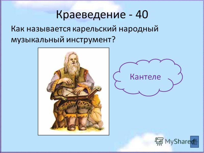 Краеведение - 40 Как называется карельский народный музыкальный инструмент? Кантеле