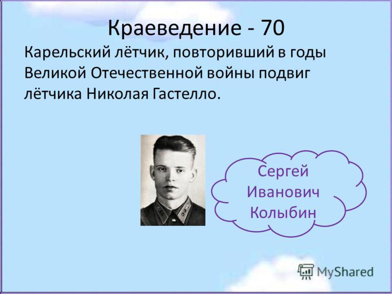 Краеведение - 70 Карельский лётчик, повторивший в годы Великой Отечественной войны подвиг лётчика Николая Гастелло. Сергей Иванович Колыбин