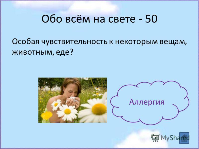 Обо всём на свете - 50 Особая чувствительность к некоторым вещам, животным, еде? Аллергия