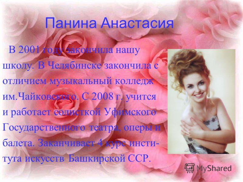Панина Анастасия В 2001 году закончила нашу школу. В Челябинске закончила с отличием музыкальный колледж им.Чайковского. С 2008 г. учится и работает солисткой Уфимского Государственного театра, оперы и балета. Заканчивает 4 курс инсти- тута искусств