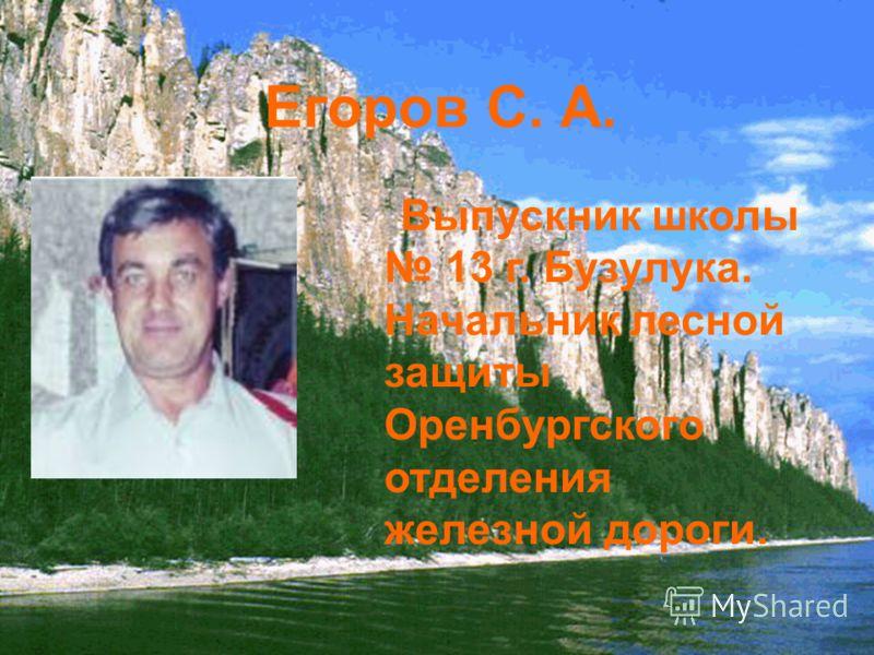 Егоров С. А. Выпускник школы 13 г. Бузулука. Начальник лесной защиты Оренбургского отделения железной дороги.