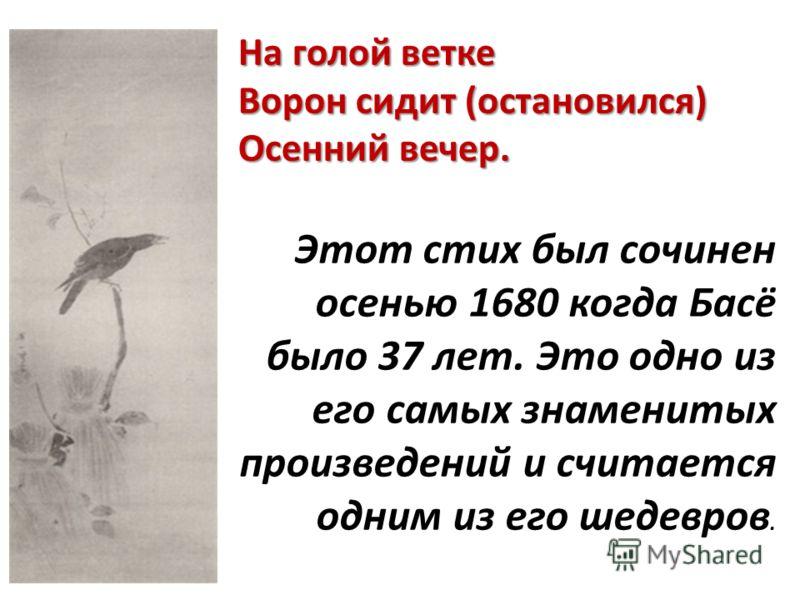 На голой ветке Ворон сидит (остановился) Осенний вечер. Этот стих был сочинен осенью 1680 когда Басё было 37 лет. Это одно из его самых знаменитых произведений и считается одним из его шедевров.